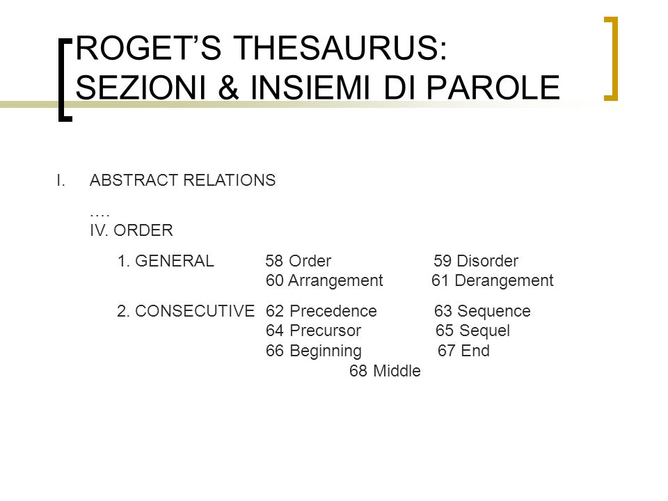 ROGETS THESAURUS: SEZIONI & INSIEMI DI PAROLE I.ABSTRACT RELATIONS …. IV. ORDER 1. GENERAL 58 Order 59 Disorder 60 Arrangement 61 Derangement 2. CONSE