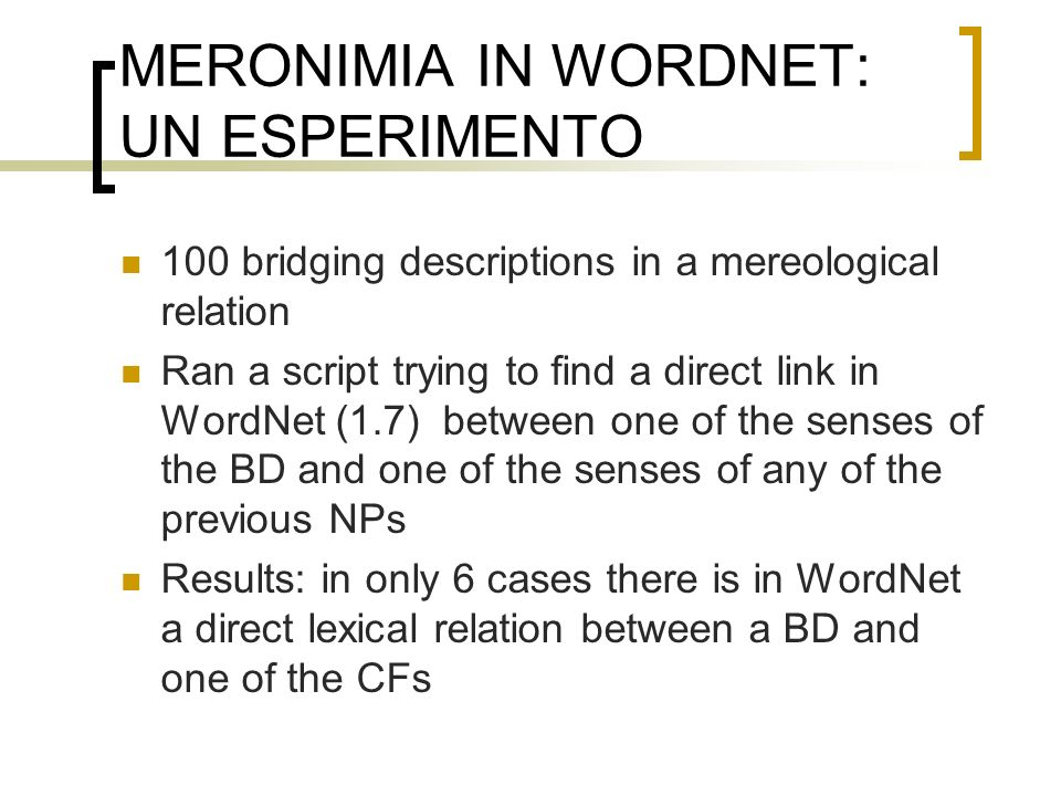 MERONIMIA IN WORDNET: UN ESPERIMENTO 100 bridging descriptions in a mereological relation Ran a script trying to find a direct link in WordNet (1.7) between one of the senses of the BD and one of the senses of any of the previous NPs Results: in only 6 cases there is in WordNet a direct lexical relation between a BD and one of the CFs