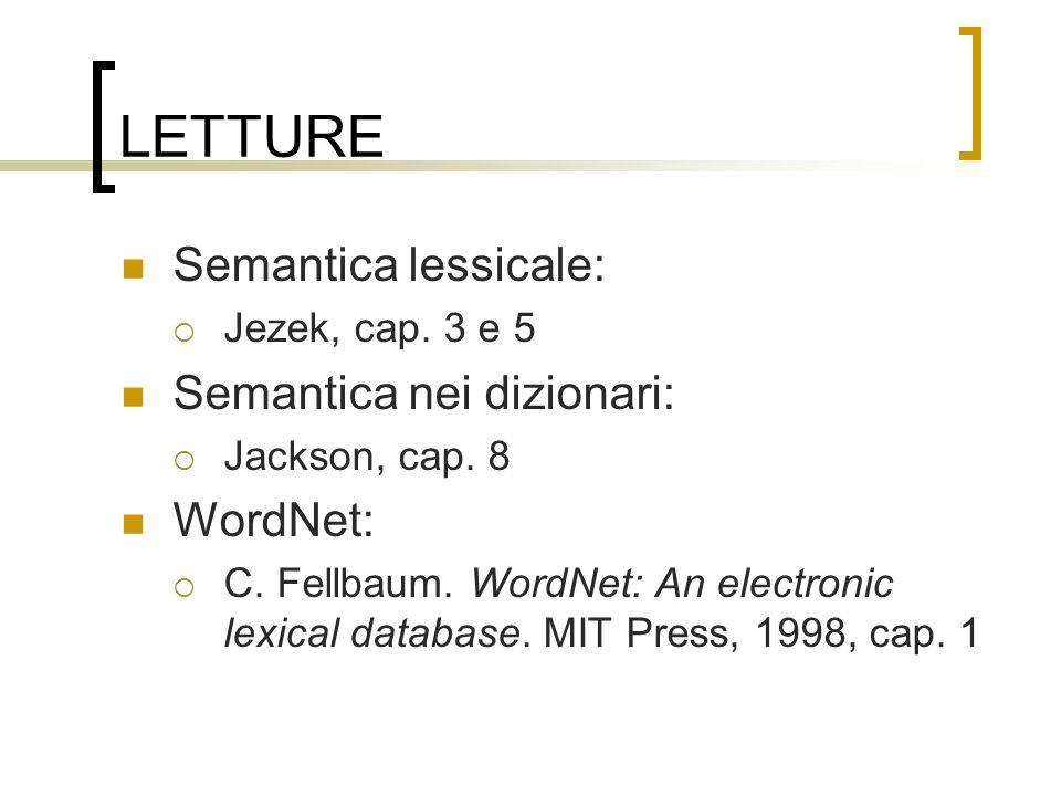 LETTURE Semantica lessicale: Jezek, cap. 3 e 5 Semantica nei dizionari: Jackson, cap. 8 WordNet: C. Fellbaum. WordNet: An electronic lexical database.