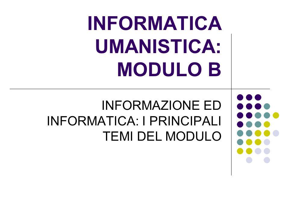 INFORMATICA UMANISTICA: MODULO B INFORMAZIONE ED INFORMATICA: I PRINCIPALI TEMI DEL MODULO
