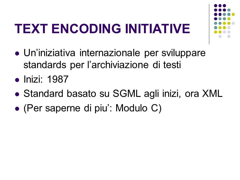 TEXT ENCODING INITIATIVE Uniniziativa internazionale per sviluppare standards per larchiviazione di testi Inizi: 1987 Standard basato su SGML agli inizi, ora XML (Per saperne di piu: Modulo C)