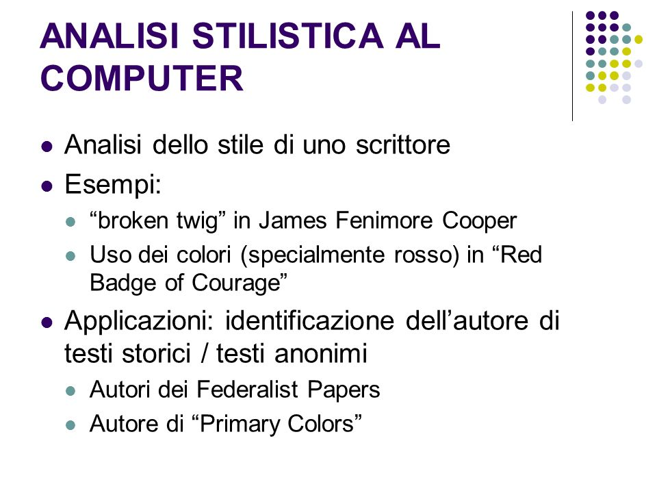 ANALISI STILISTICA AL COMPUTER Analisi dello stile di uno scrittore Esempi: broken twig in James Fenimore Cooper Uso dei colori (specialmente rosso) in Red Badge of Courage Applicazioni: identificazione dellautore di testi storici / testi anonimi Autori dei Federalist Papers Autore di Primary Colors