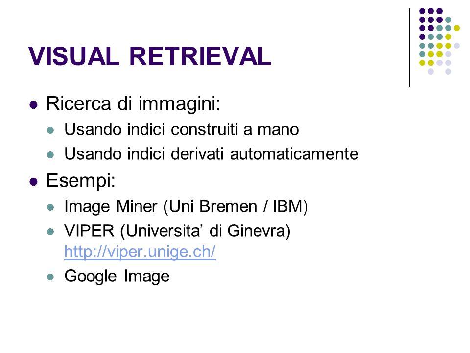 VISUAL RETRIEVAL Ricerca di immagini: Usando indici construiti a mano Usando indici derivati automaticamente Esempi: Image Miner (Uni Bremen / IBM) VIPER (Universita di Ginevra) http://viper.unige.ch/ http://viper.unige.ch/ Google Image