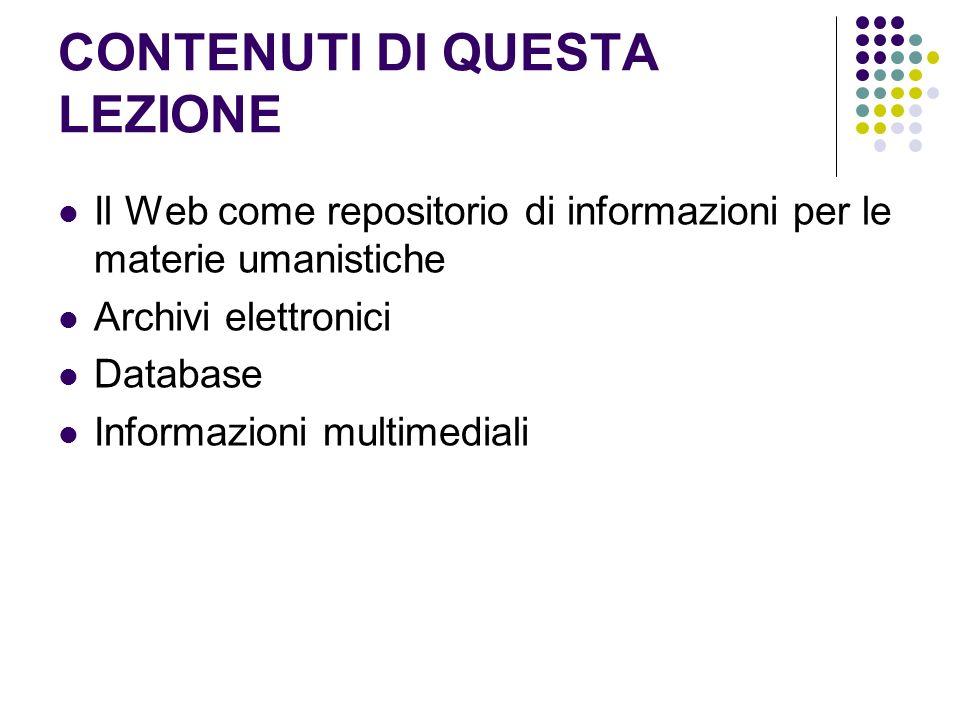 CONTENUTI DI QUESTA LEZIONE Il Web come repositorio di informazioni per le materie umanistiche Archivi elettronici Database Informazioni multimediali