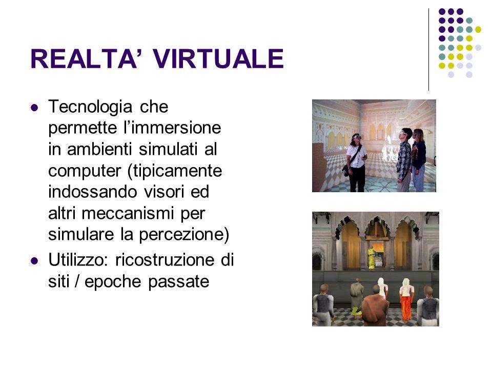 REALTA VIRTUALE Tecnologia che permette limmersione in ambienti simulati al computer (tipicamente indossando visori ed altri meccanismi per simulare la percezione) Utilizzo: ricostruzione di siti / epoche passate