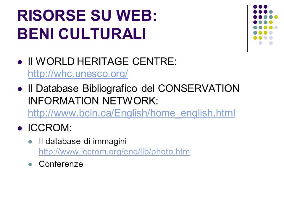 RISORSE SU WEB: BENI CULTURALI Il WORLD HERITAGE CENTRE: http://whc.unesco.org/ http://whc.unesco.org/ Il Database Bibliografico del CONSERVATION INFORMATION NETWORK: http://www.bcin.ca/English/home_english.html http://www.bcin.ca/English/home_english.html ICCROM: Il database di immagini http://www.iccrom.org/eng/lib/photo.htm http://www.iccrom.org/eng/lib/photo.htm Conferenze