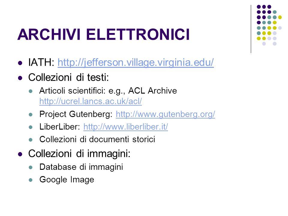 ARCHIVI ELETTRONICI IATH: http://jefferson.village.virginia.edu/http://jefferson.village.virginia.edu/ Collezioni di testi: Articoli scientifici: e.g., ACL Archive http://ucrel.lancs.ac.uk/acl/ http://ucrel.lancs.ac.uk/acl/ Project Gutenberg: http://www.gutenberg.org/http://www.gutenberg.org/ LiberLiber: http://www.liberliber.it/http://www.liberliber.it/ Collezioni di documenti storici Collezioni di immagini: Database di immagini Google Image