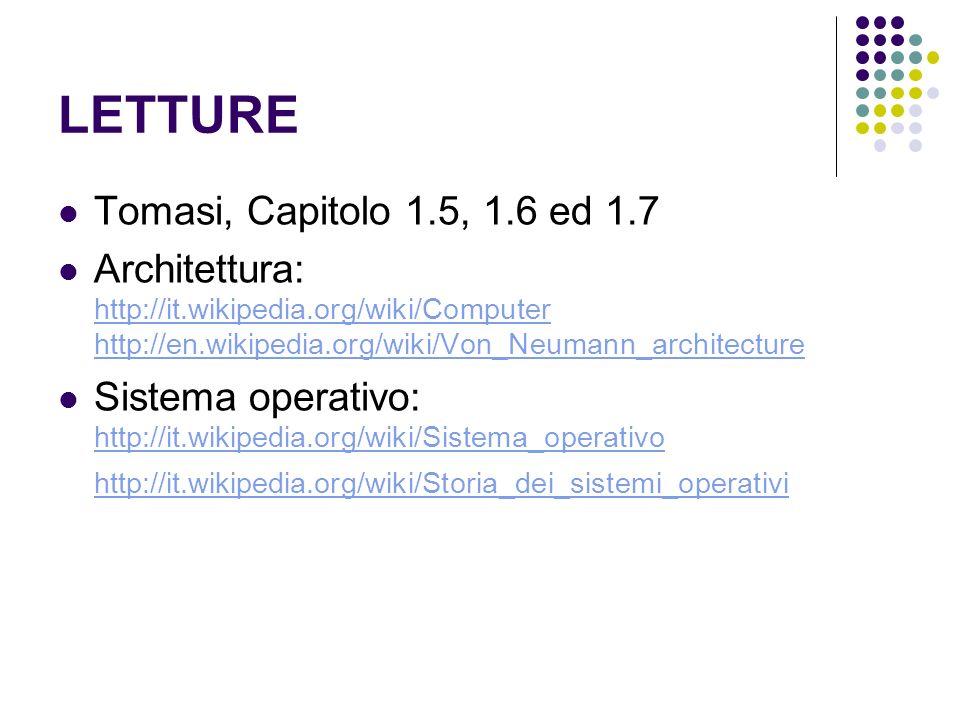 LETTURE Tomasi, Capitolo 1.5, 1.6 ed 1.7 Architettura: http://it.wikipedia.org/wiki/Computer http://en.wikipedia.org/wiki/Von_Neumann_architecture http://it.wikipedia.org/wiki/Computer http://en.wikipedia.org/wiki/Von_Neumann_architecture Sistema operativo: http://it.wikipedia.org/wiki/Sistema_operativo http://it.wikipedia.org/wiki/Storia_dei_sistemi_operativi http://it.wikipedia.org/wiki/Sistema_operativo http://it.wikipedia.org/wiki/Storia_dei_sistemi_operativi