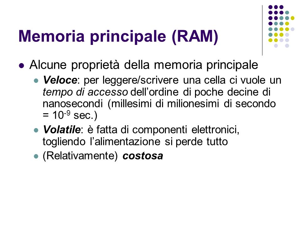 Memoria principale (RAM) Alcune proprietà della memoria principale Veloce: per leggere/scrivere una cella ci vuole un tempo di accesso dellordine di poche decine di nanosecondi (millesimi di milionesimi di secondo = 10 -9 sec.) Volatile: è fatta di componenti elettronici, togliendo lalimentazione si perde tutto (Relativamente) costosa