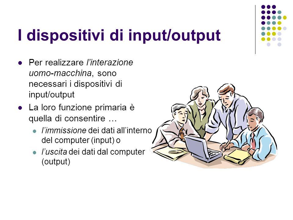 I dispositivi di input/output Per realizzare linterazione uomo-macchina, sono necessari i dispositivi di input/output La loro funzione primaria è quella di consentire … limmissione dei dati allinterno del computer (input) o luscita dei dati dal computer (output)