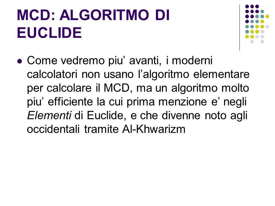 MCD: ALGORITMO DI EUCLIDE Come vedremo piu avanti, i moderni calcolatori non usano lalgoritmo elementare per calcolare il MCD, ma un algoritmo molto p