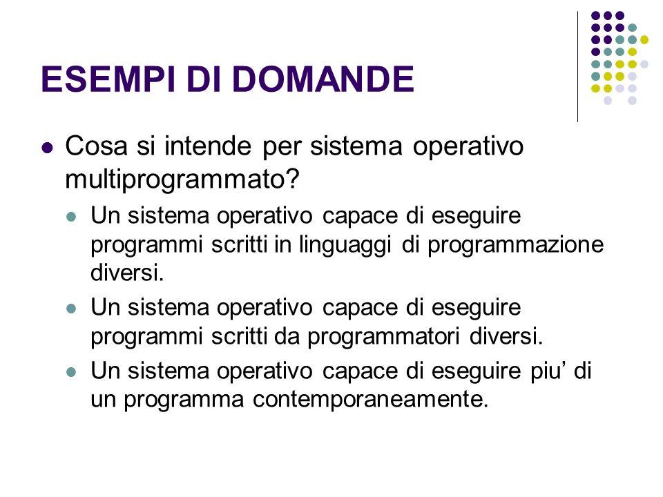 ESEMPI DI DOMANDE Cosa si intende per sistema operativo multiprogrammato? Un sistema operativo capace di eseguire programmi scritti in linguaggi di pr