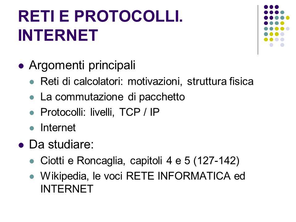 RETI E PROTOCOLLI. INTERNET Argomenti principali Reti di calcolatori: motivazioni, struttura fisica La commutazione di pacchetto Protocolli: livelli,