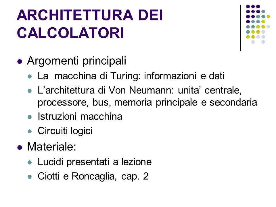 ARCHITETTURA DEI CALCOLATORI Argomenti principali La macchina di Turing: informazioni e dati Larchitettura di Von Neumann: unita centrale, processore,