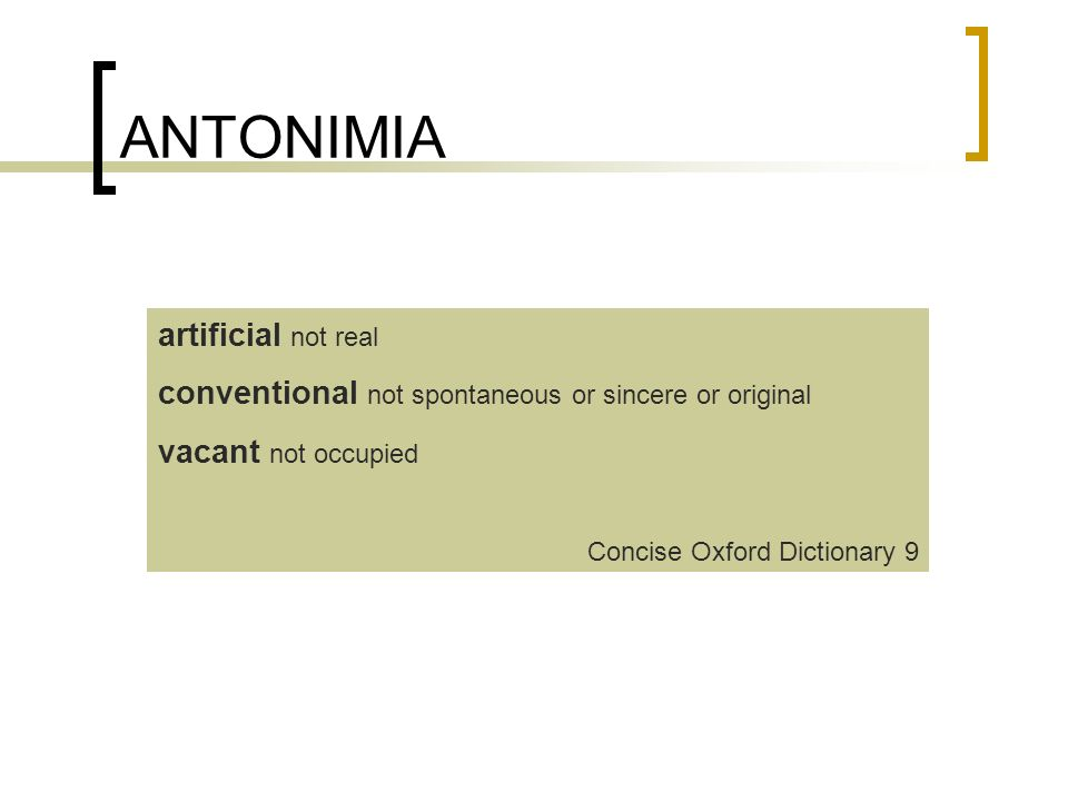 ANTONIMIA artificial not real conventional not spontaneous or sincere or original vacant not occupied Concise Oxford Dictionary 9