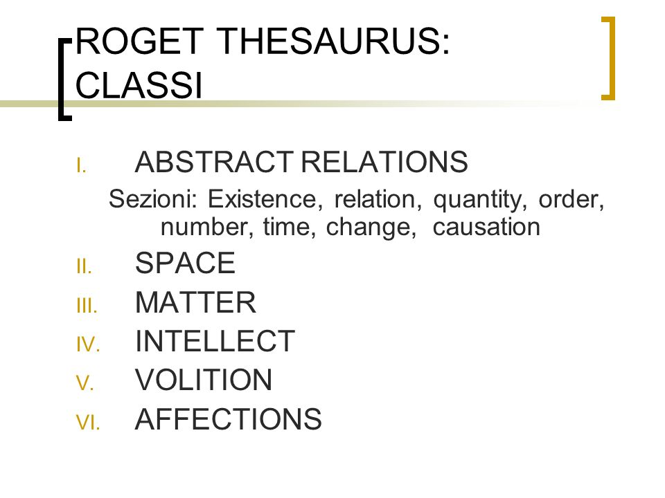 ROGET THESAURUS: CLASSI I. ABSTRACT RELATIONS Sezioni: Existence, relation, quantity, order, number, time, change, causation II. SPACE III. MATTER IV.