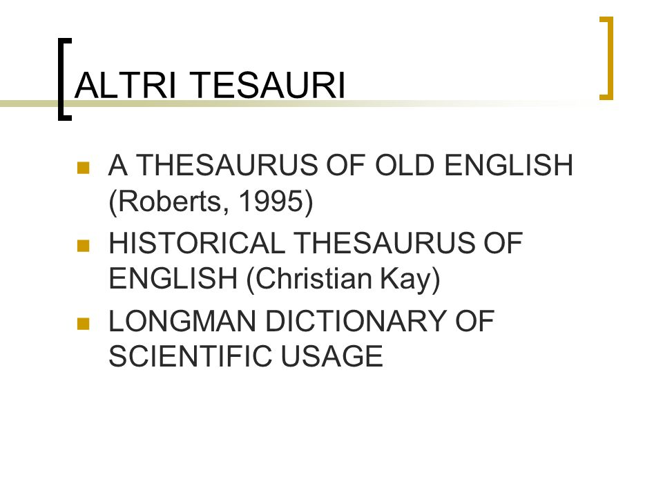 ALTRI TESAURI A THESAURUS OF OLD ENGLISH (Roberts, 1995) HISTORICAL THESAURUS OF ENGLISH (Christian Kay) LONGMAN DICTIONARY OF SCIENTIFIC USAGE