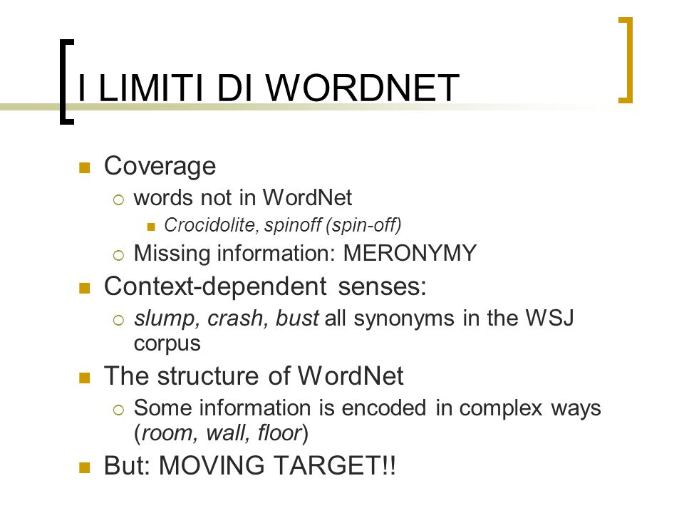 I LIMITI DI WORDNET Coverage words not in WordNet Crocidolite, spinoff (spin-off) Missing information: MERONYMY Context-dependent senses: slump, crash
