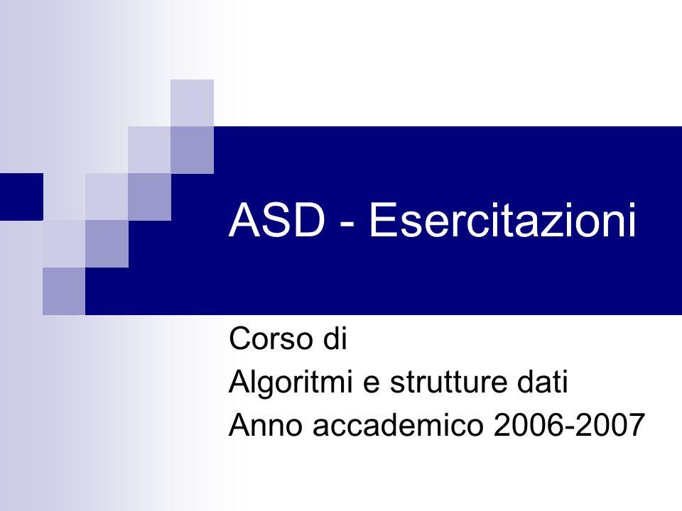 ASD - Esercitazioni Corso di Algoritmi e strutture dati Anno accademico 2006-2007