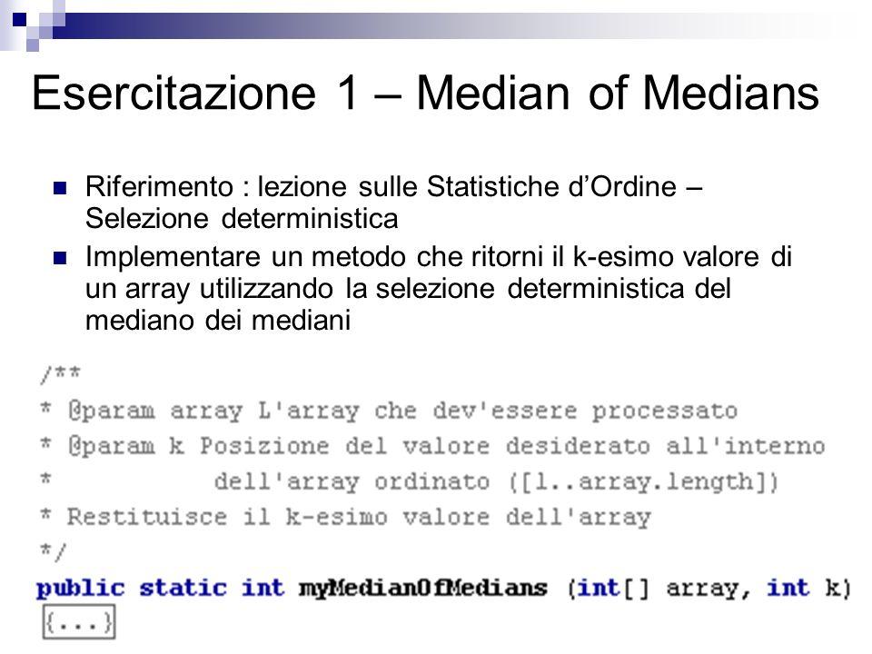 Esercitazione 1 – Median of Medians Riferimento : lezione sulle Statistiche dOrdine – Selezione deterministica Implementare un metodo che ritorni il k-esimo valore di un array utilizzando la selezione deterministica del mediano dei mediani