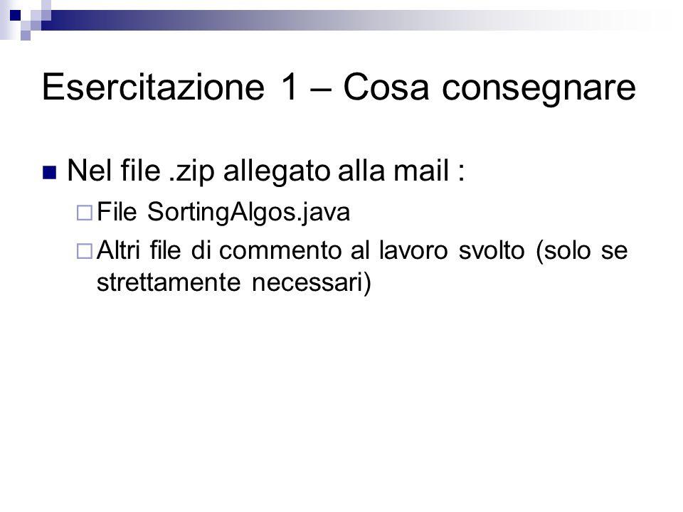Esercitazione 1 – Cosa consegnare Nel file.zip allegato alla mail : File SortingAlgos.java Altri file di commento al lavoro svolto (solo se strettamen