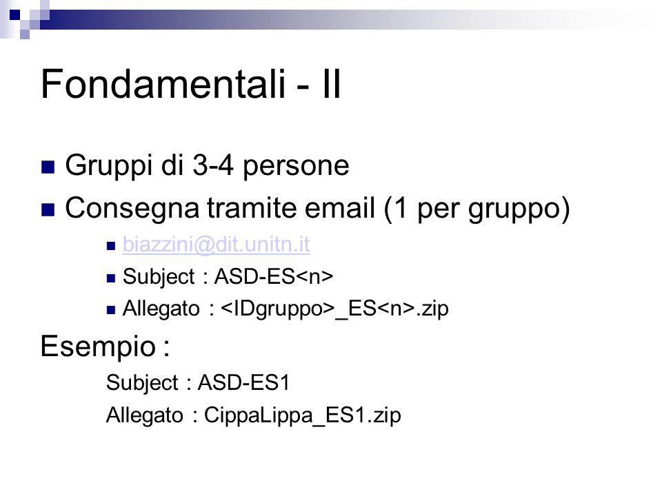 Fondamentali - II Gruppi di 3-4 persone Consegna tramite email (1 per gruppo) biazzini@dit.unitn.it Subject : ASD-ES Allegato : _ES.zip Esempio : Subject : ASD-ES1 Allegato : CippaLippa_ES1.zip