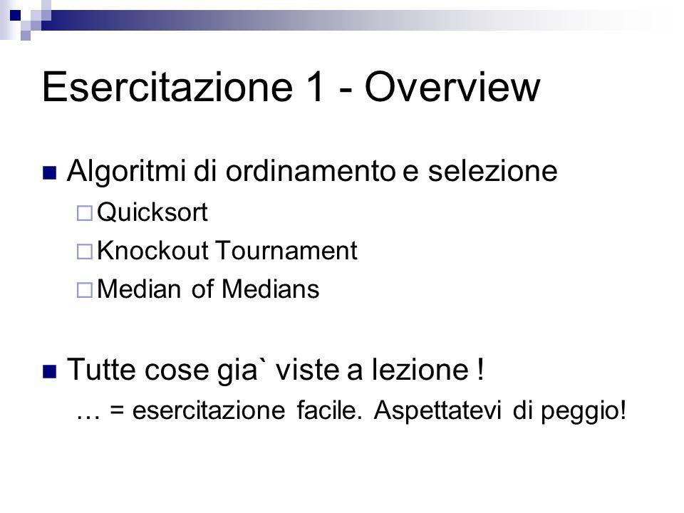 Esercitazione 1 - Overview Algoritmi di ordinamento e selezione Quicksort Knockout Tournament Median of Medians Tutte cose gia` viste a lezione .