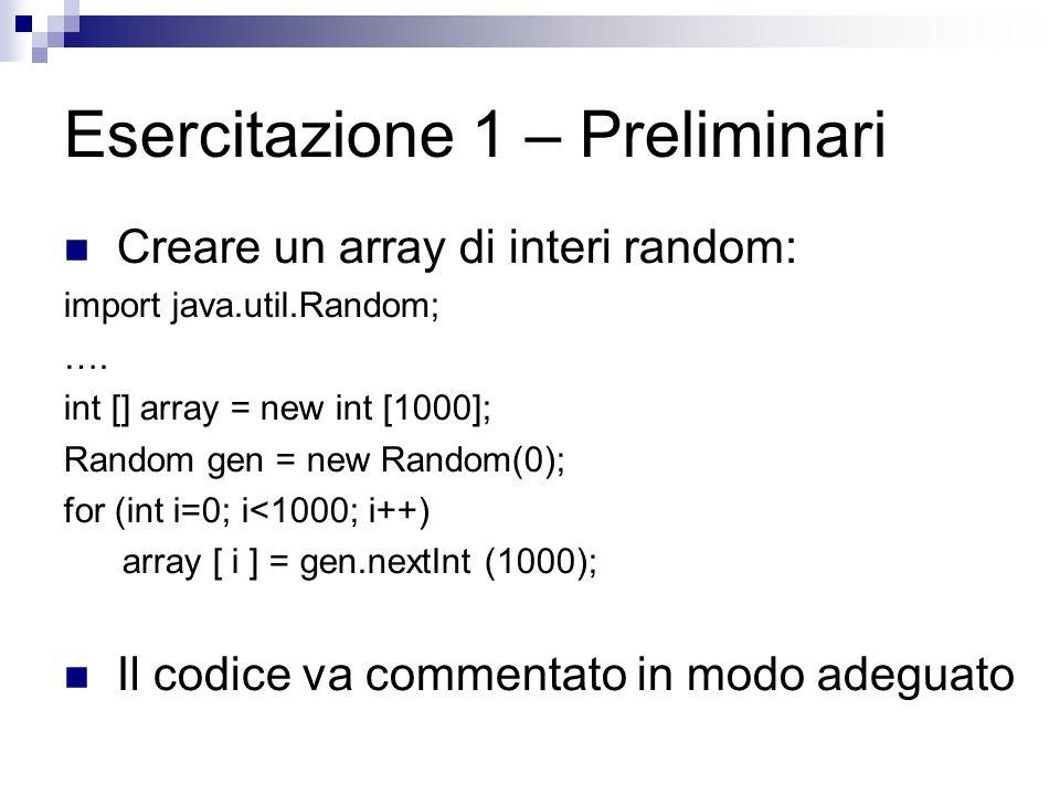 Esercitazione 1 – Preliminari Creare un array di interi random: import java.util.Random; …. int [] array = new int [1000]; Random gen = new Random(0);