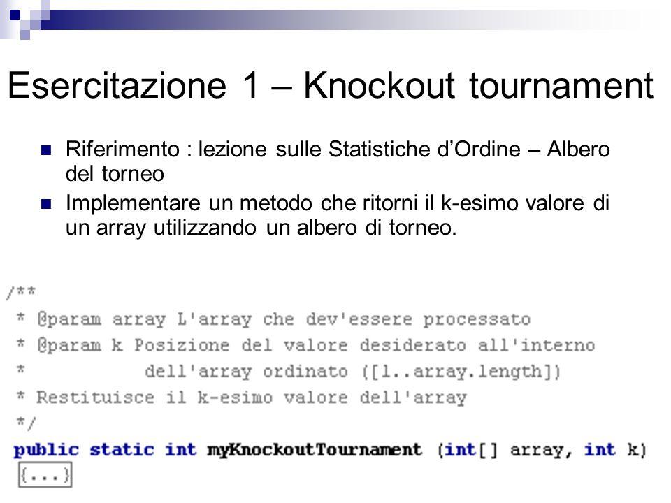 Esercitazione 1 – Knockout tournament Riferimento : lezione sulle Statistiche dOrdine – Albero del torneo Implementare un metodo che ritorni il k-esimo valore di un array utilizzando un albero di torneo.