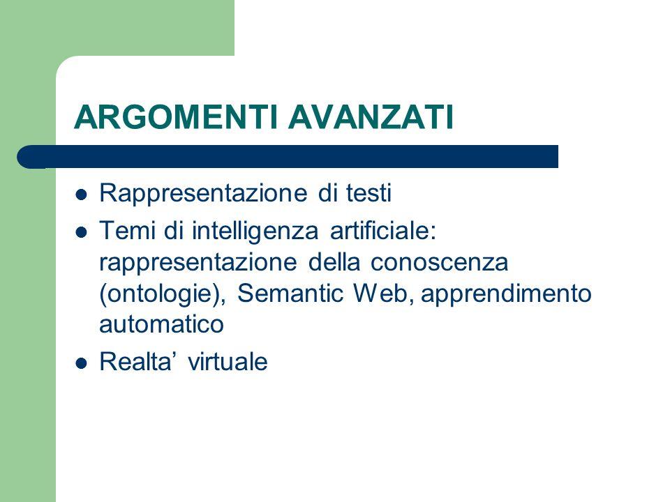 ARGOMENTI AVANZATI Rappresentazione di testi Temi di intelligenza artificiale: rappresentazione della conoscenza (ontologie), Semantic Web, apprendimento automatico Realta virtuale