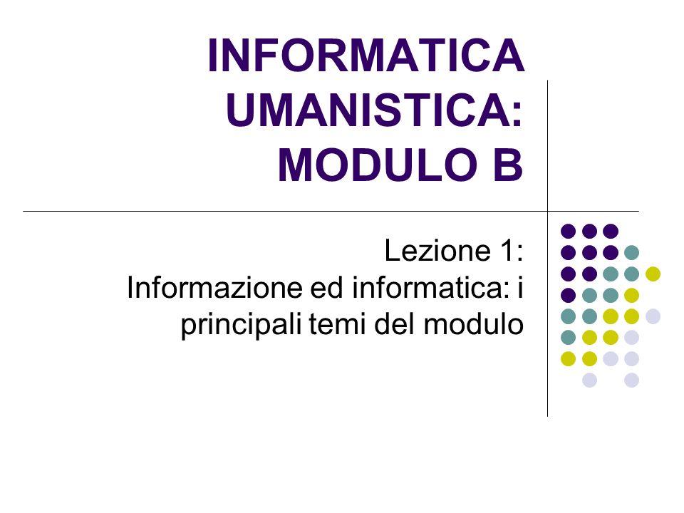 INFORMATICA UMANISTICA: MODULO B Lezione 1: Informazione ed informatica: i principali temi del modulo