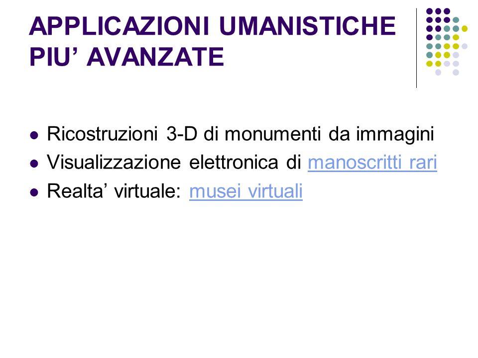 APPLICAZIONI UMANISTICHE PIU AVANZATE Ricostruzioni 3-D di monumenti da immagini Visualizzazione elettronica di manoscritti rarimanoscritti rari Realt