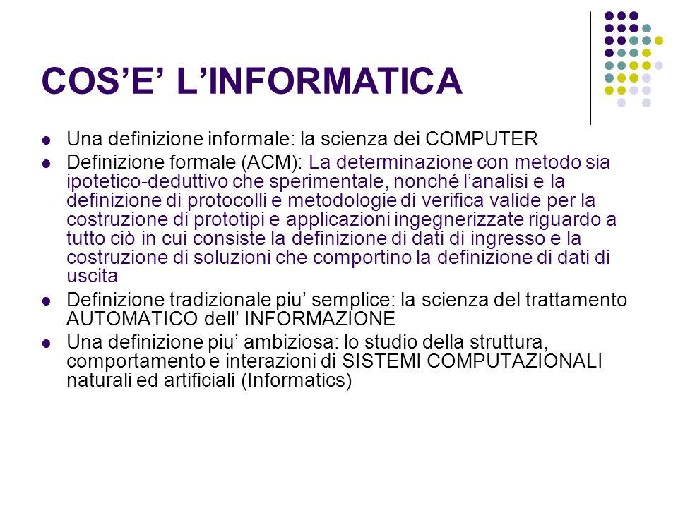 COSE LINFORMATICA Una definizione informale: la scienza dei COMPUTER Definizione formale (ACM): La determinazione con metodo sia ipotetico-deduttivo c