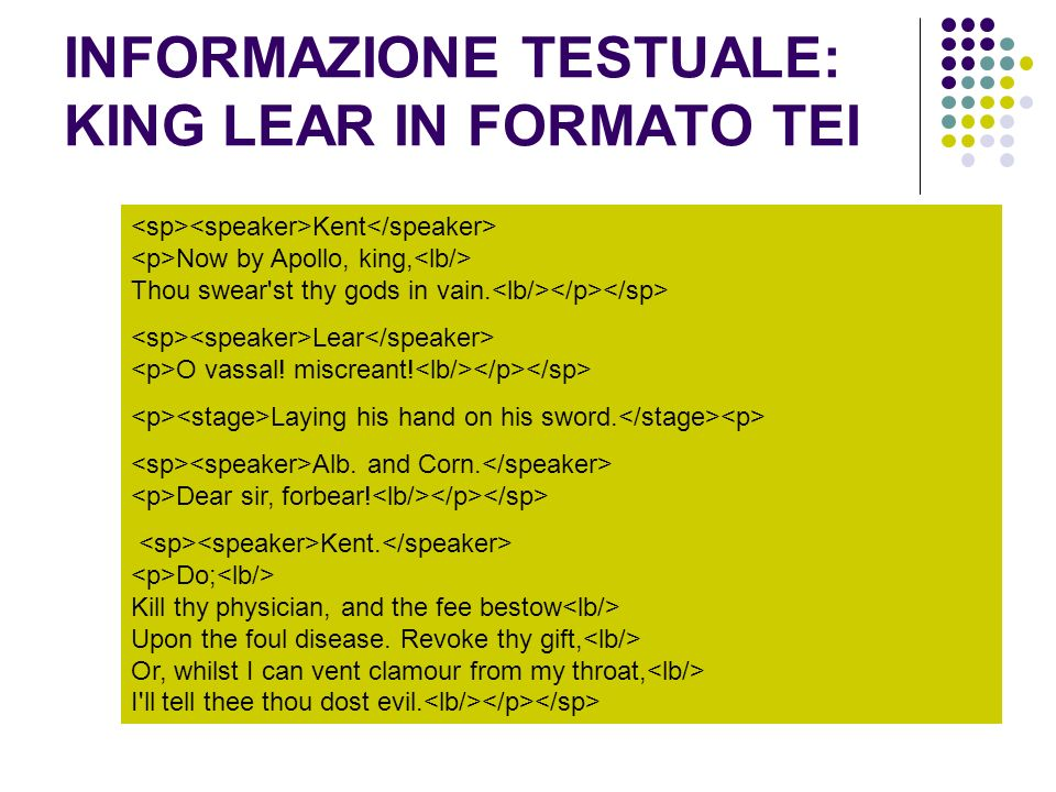 INFORMAZIONE TESTUALE: KING LEAR IN FORMATO TEI Kent Now by Apollo, king, Thou swear'st thy gods in vain. Lear O vassal! miscreant! Laying his hand on