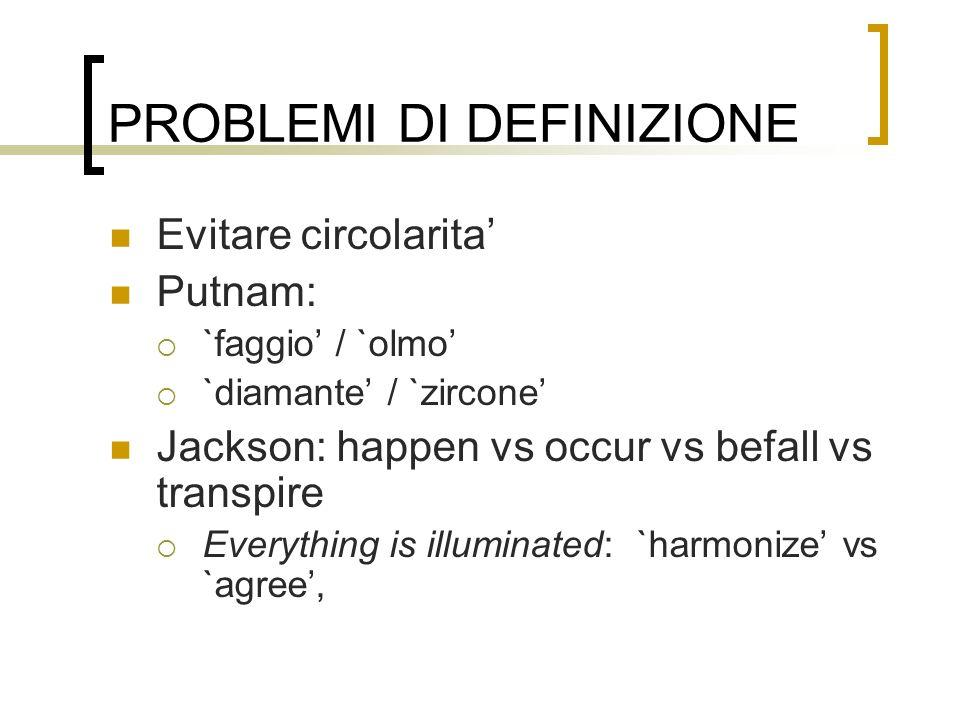 PROBLEMI DI DEFINIZIONE Evitare circolarita Putnam: `faggio / `olmo `diamante / `zircone Jackson: happen vs occur vs befall vs transpire Everything is