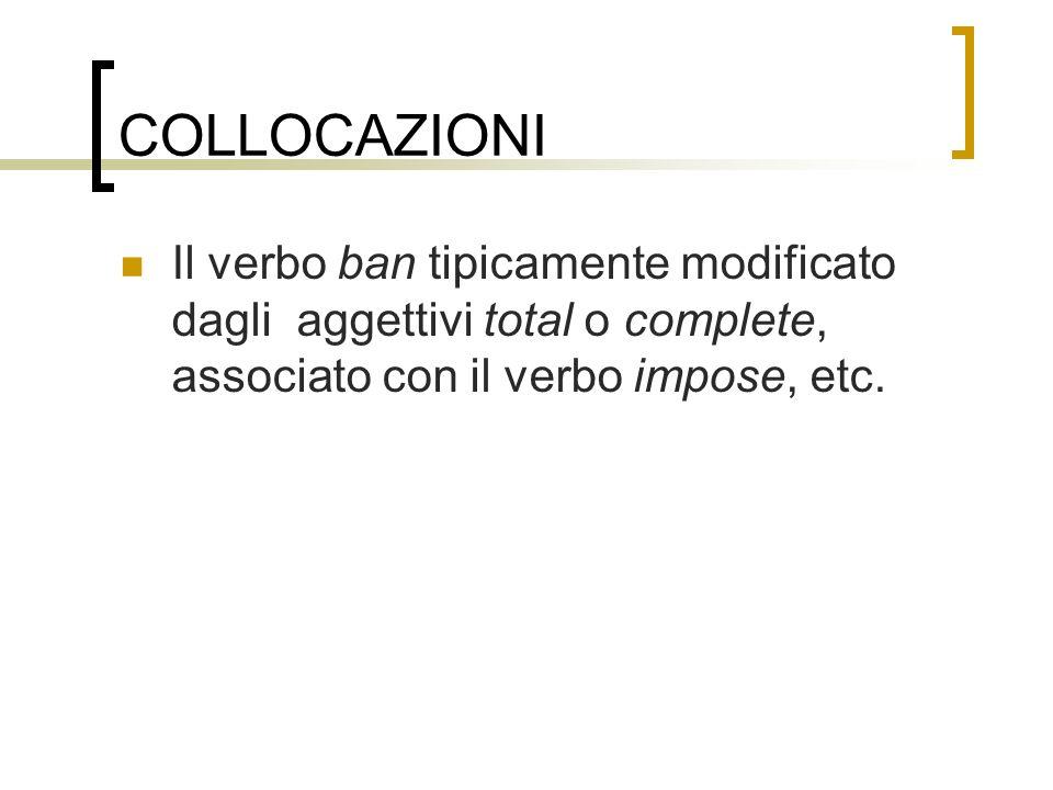 COLLOCAZIONI Il verbo ban tipicamente modificato dagli aggettivi total o complete, associato con il verbo impose, etc.