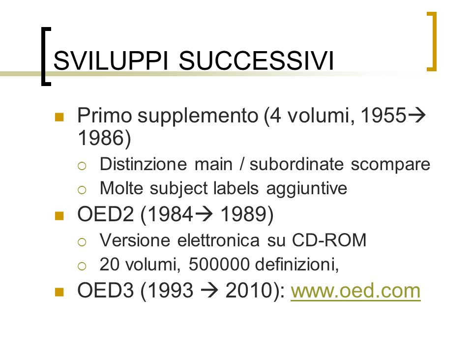 SVILUPPI SUCCESSIVI Primo supplemento (4 volumi, 1955 1986) Distinzione main / subordinate scompare Molte subject labels aggiuntive OED2 (1984 1989) V