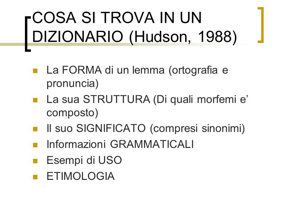 COSA SI TROVA IN UN DIZIONARIO (Hudson, 1988) La FORMA di un lemma (ortografia e pronuncia) La sua STRUTTURA (Di quali morfemi e composto) Il suo SIGN