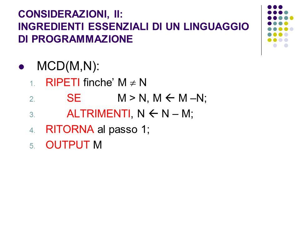CONSIDERAZIONI, II: INGREDIENTI ESSENZIALI DI UN LINGUAGGIO DI PROGRAMMAZIONE MCD(M,N): 1. RIPETI finche M N 2. SE M > N, M M –N; 3. ALTRIMENTI, N N –