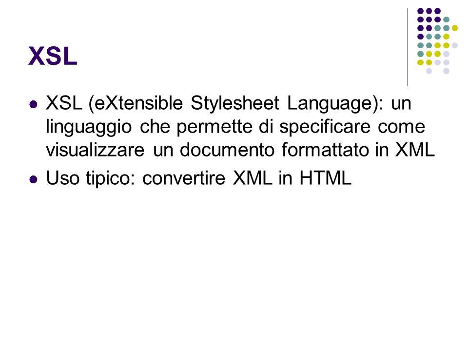 XSL XSL (eXtensible Stylesheet Language): un linguaggio che permette di specificare come visualizzare un documento formattato in XML Uso tipico: conve
