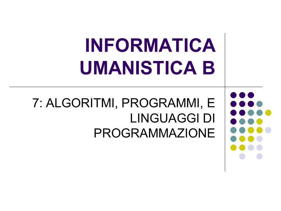 INFORMATICA UMANISTICA B 7: ALGORITMI, PROGRAMMI, E LINGUAGGI DI PROGRAMMAZIONE