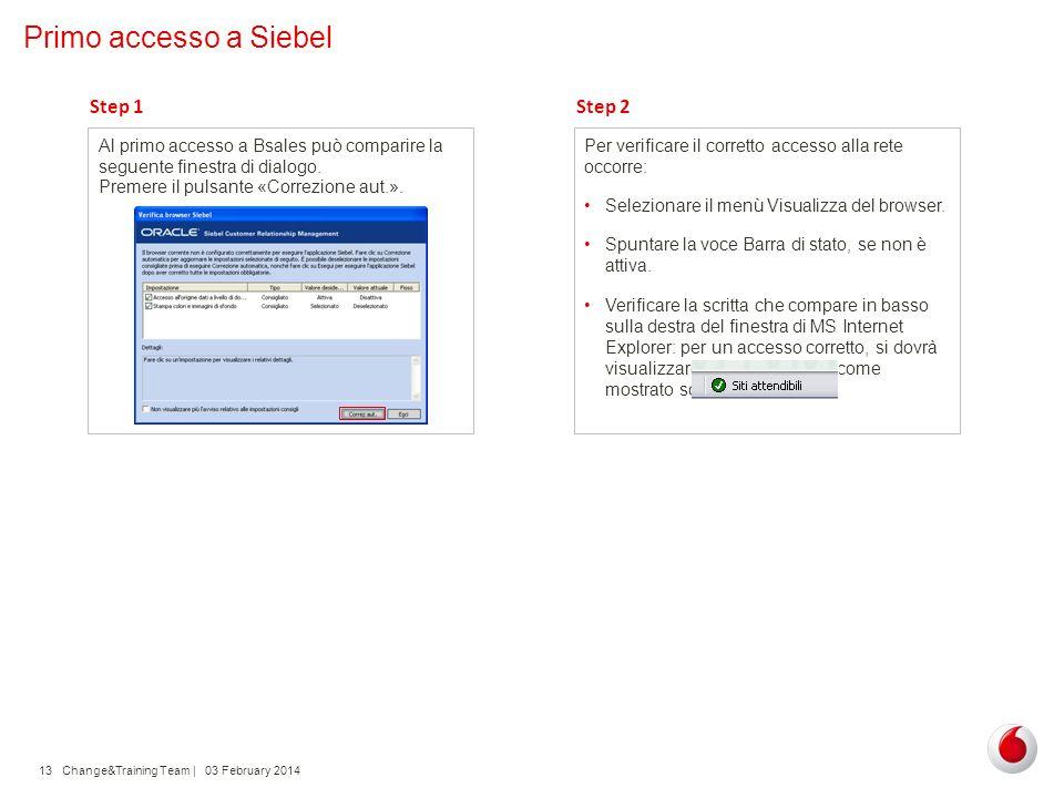 Change&Training Team | 03 February 201413 Primo accesso a Siebel Al primo accesso a Bsales può comparire la seguente finestra di dialogo. Step 1 Preme