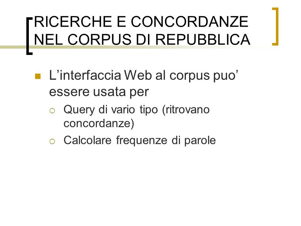 RICERCHE E CONCORDANZE NEL CORPUS DI REPUBBLICA Linterfaccia Web al corpus puo essere usata per Query di vario tipo (ritrovano concordanze) Calcolare