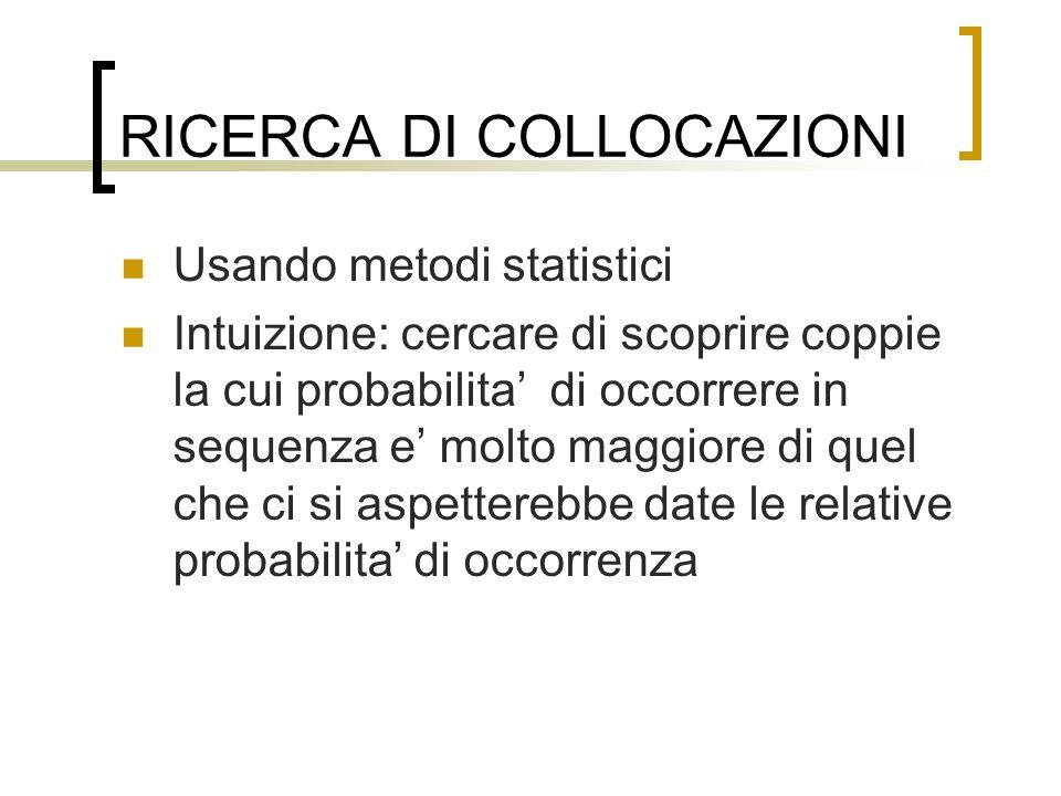 RICERCA DI COLLOCAZIONI Usando metodi statistici Intuizione: cercare di scoprire coppie la cui probabilita di occorrere in sequenza e molto maggiore d
