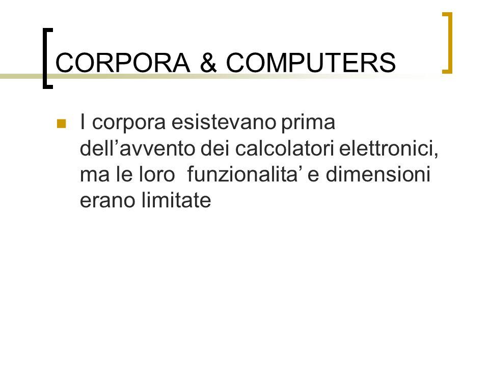 CORPORA & COMPUTERS I corpora esistevano prima dellavvento dei calcolatori elettronici, ma le loro funzionalita e dimensioni erano limitate