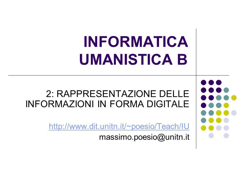 INFORMATICA UMANISTICA B 2: RAPPRESENTAZIONE DELLE INFORMAZIONI IN FORMA DIGITALE http://www.dit.unitn.it/~poesio/Teach/IU massimo.poesio@unitn.it