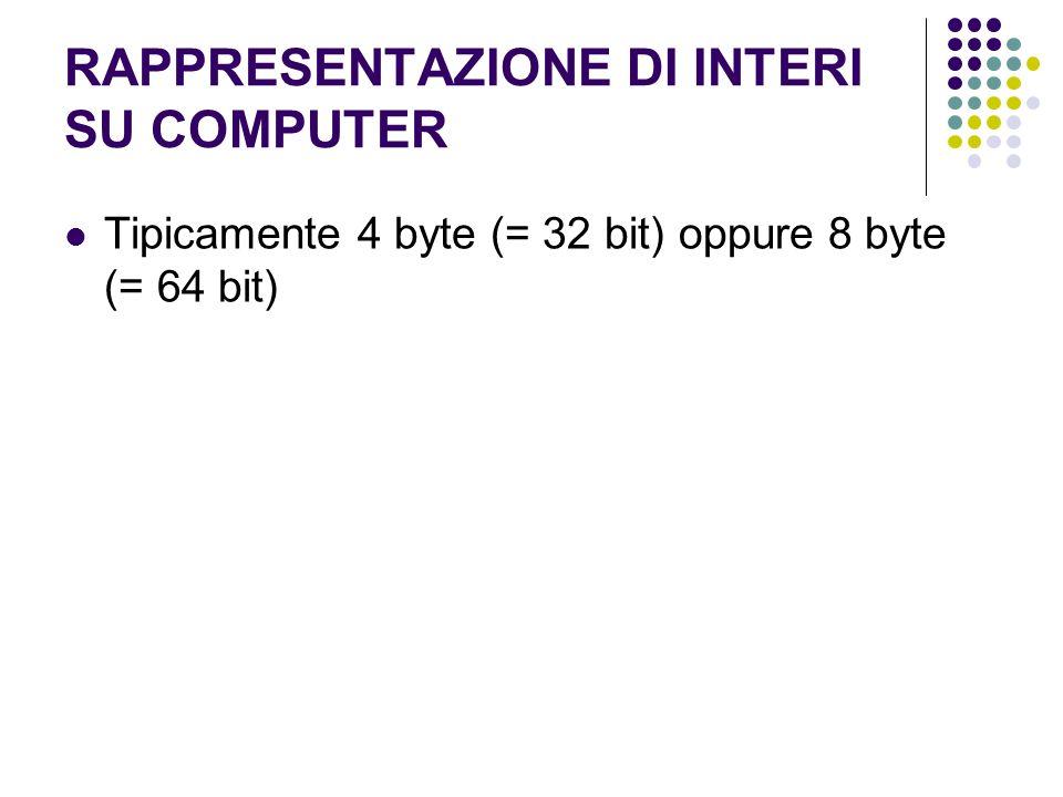 RAPPRESENTAZIONE DI INTERI SU COMPUTER Tipicamente 4 byte (= 32 bit) oppure 8 byte (= 64 bit)