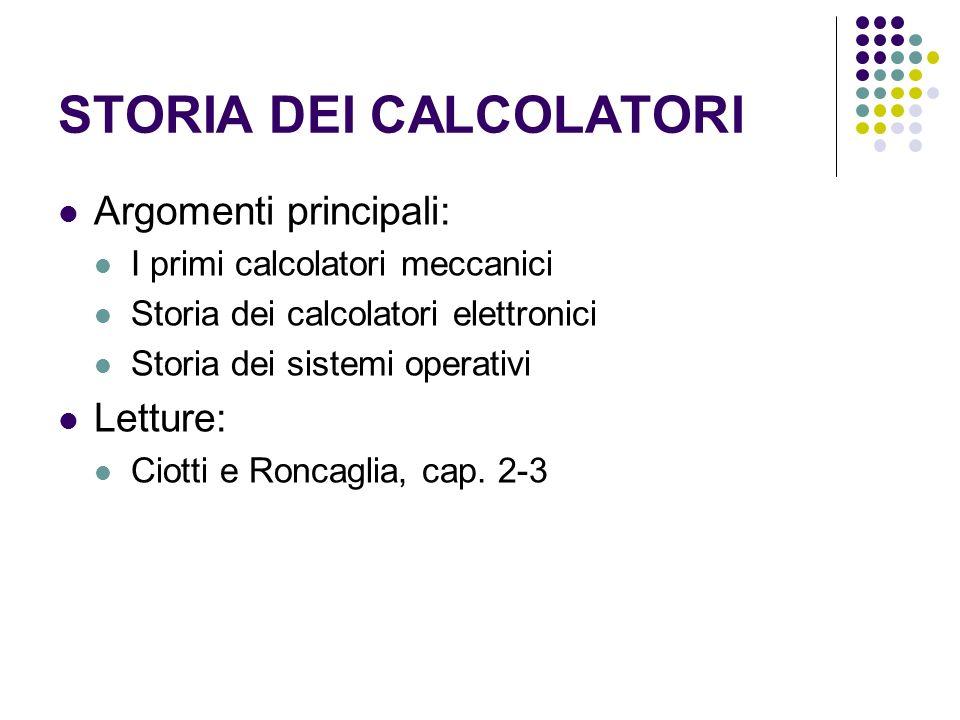 STORIA DEI CALCOLATORI Argomenti principali: I primi calcolatori meccanici Storia dei calcolatori elettronici Storia dei sistemi operativi Letture: Ci