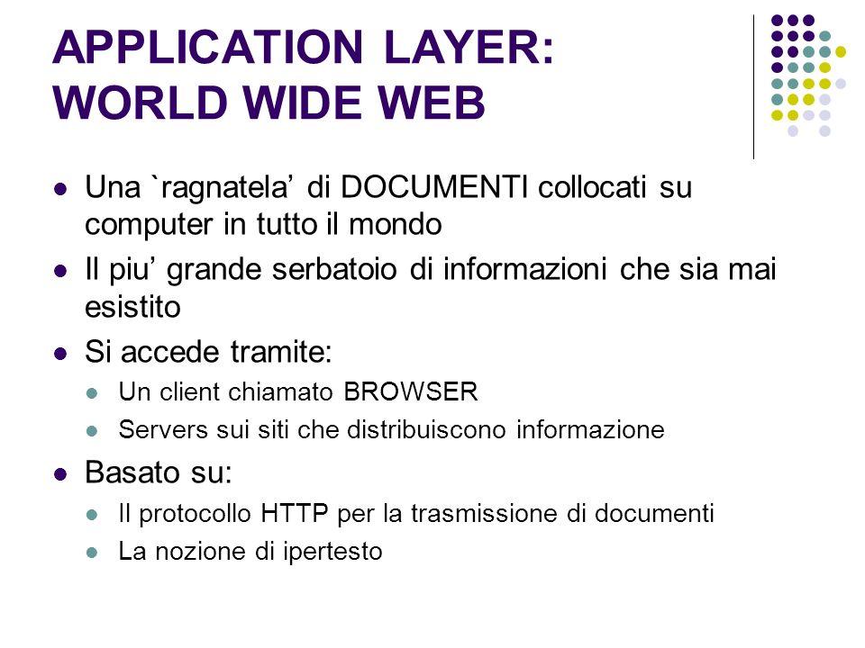 APPLICATION LAYER: WORLD WIDE WEB Una `ragnatela di DOCUMENTI collocati su computer in tutto il mondo Il piu grande serbatoio di informazioni che sia