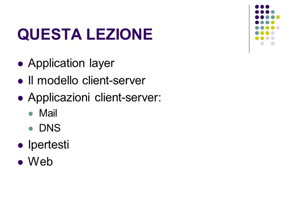 QUESTA LEZIONE Application layer Il modello client-server Applicazioni client-server: Mail DNS Ipertesti Web